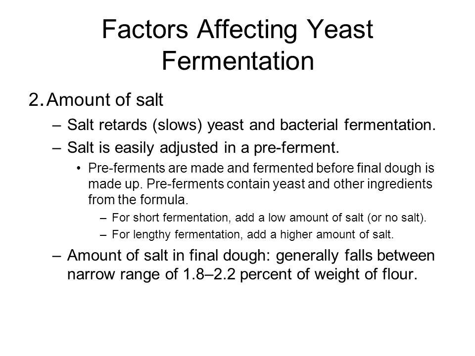 Factors Affecting Yeast Fermentation 2. Amount of salt –Salt retards (slows) yeast and bacterial fermentation. –Salt is easily adjusted in a pre-ferme