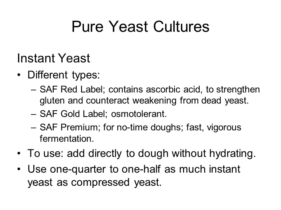 Pure Yeast Cultures Instant Yeast Different types: –SAF Red Label; contains ascorbic acid, to strengthen gluten and counteract weakening from dead yeast.