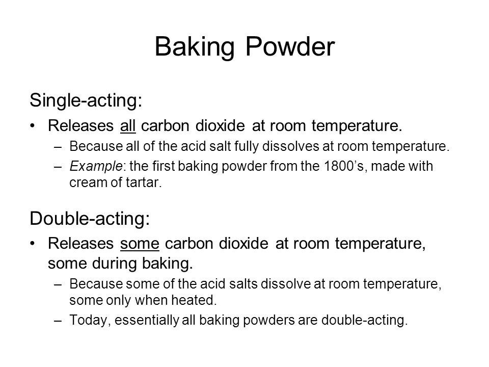 Baking Powder Single-acting: Releases all carbon dioxide at room temperature. –Because all of the acid salt fully dissolves at room temperature. –Exam