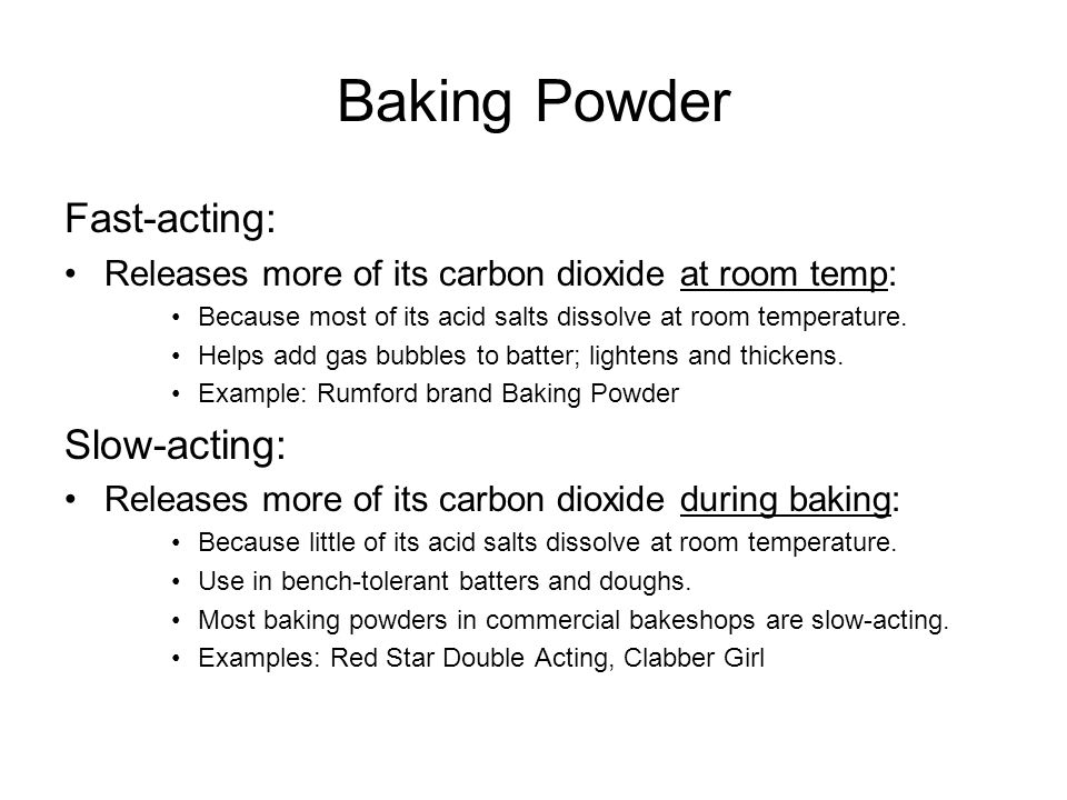 Baking Powder Fast-acting: Releases more of its carbon dioxide at room temp: Because most of its acid salts dissolve at room temperature. Helps add ga
