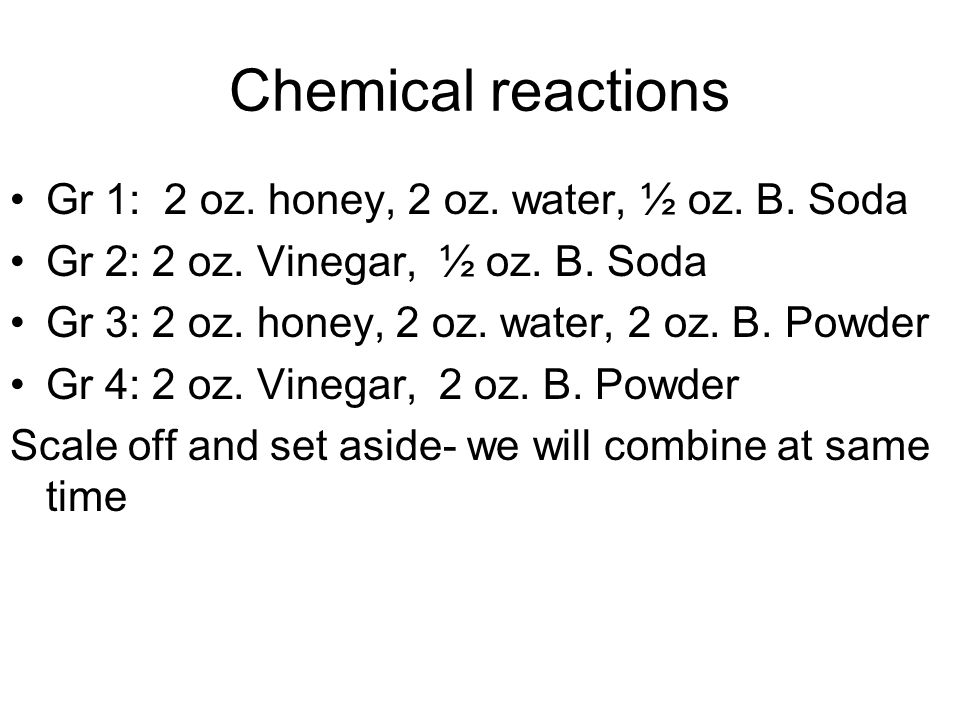 Chemical reactions Gr 1: 2 oz. honey, 2 oz. water, ½ oz. B. Soda Gr 2: 2 oz. Vinegar, ½ oz. B. Soda Gr 3: 2 oz. honey, 2 oz. water, 2 oz. B. Powder Gr