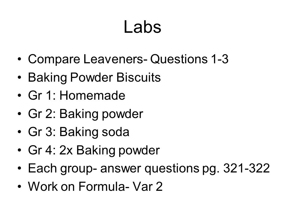 Labs Compare Leaveners- Questions 1-3 Baking Powder Biscuits Gr 1: Homemade Gr 2: Baking powder Gr 3: Baking soda Gr 4: 2x Baking powder Each group- a