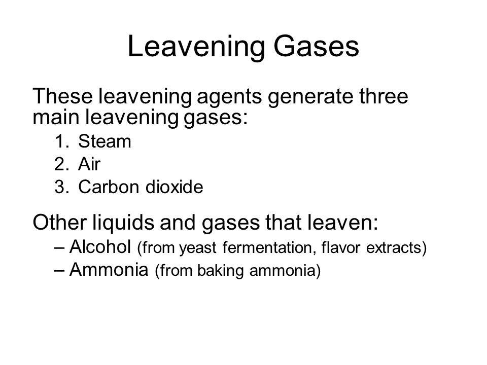 Leavening Gases These leavening agents generate three main leavening gases: 1.Steam 2.Air 3.Carbon dioxide Other liquids and gases that leaven: –Alcohol (from yeast fermentation, flavor extracts) –Ammonia (from baking ammonia)