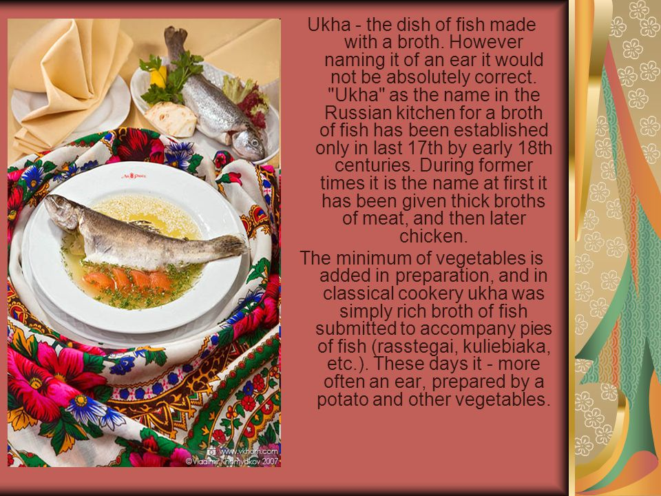 Ukha - the dish of fish made with a broth. However naming it of an ear it would not be absolutely correct.