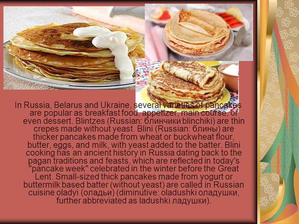 In Russia, Belarus and Ukraine, several varieties of pancakes are popular as breakfast food, appetizer, main course, or even dessert. Blintzes (Russia