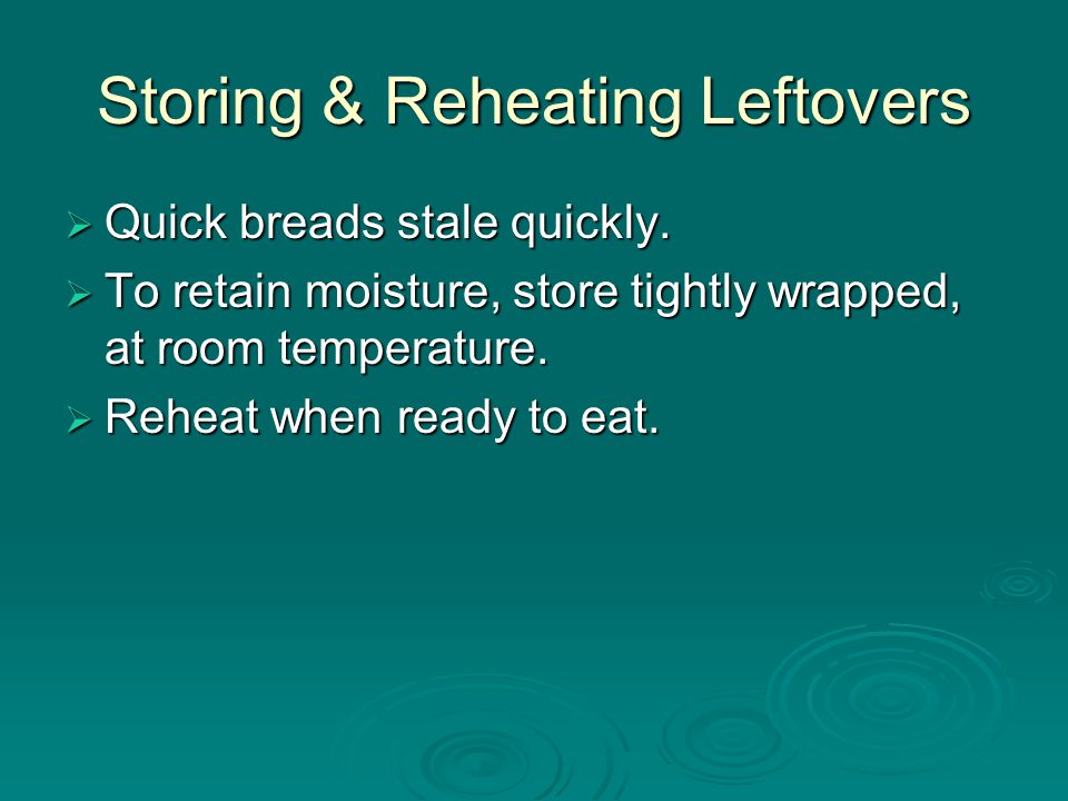 Storing & Reheating Leftovers  Quick breads stale quickly.  To retain moisture, store tightly wrapped, at room temperature.  Reheat when ready to e