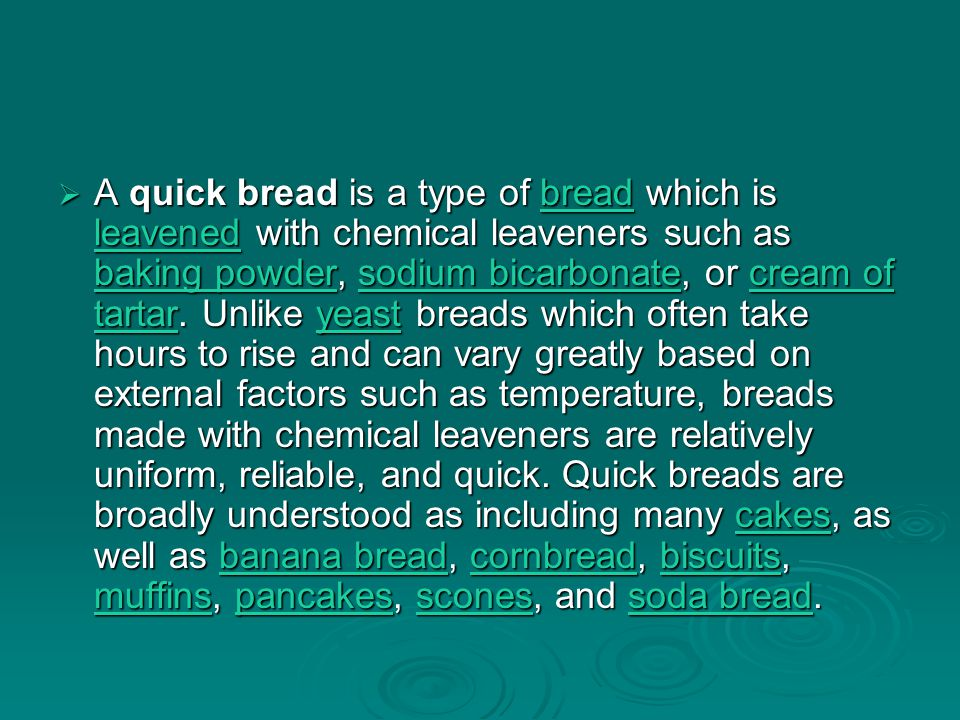  A quick bread is a type of bread which is leavened with chemical leaveners such as baking powder, sodium bicarbonate, or cream of tartar.