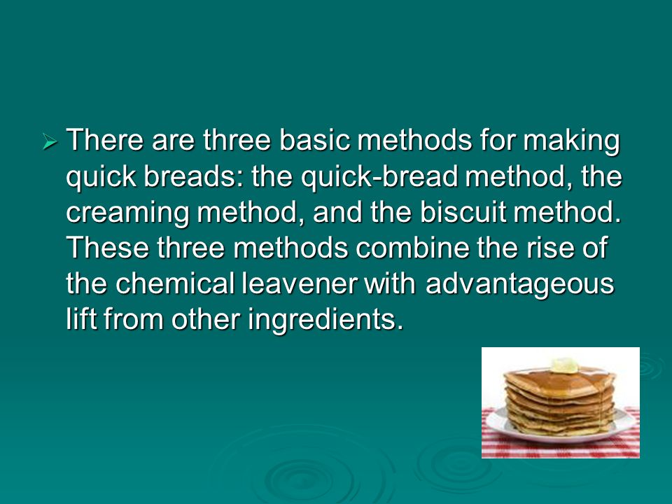  There are three basic methods for making quick breads: the quick-bread method, the creaming method, and the biscuit method.