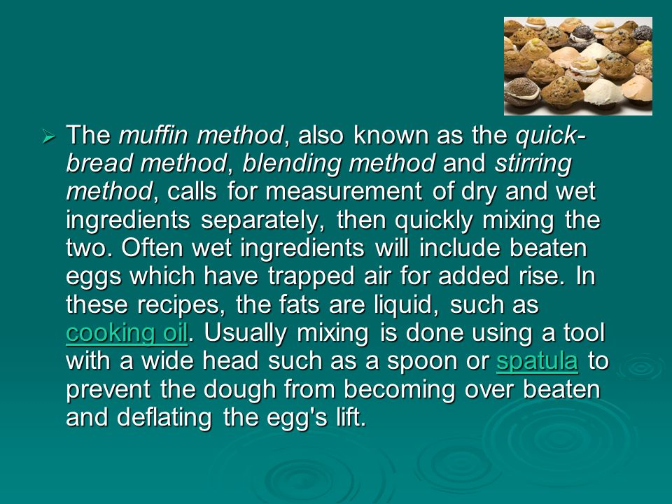  The muffin method, also known as the quick- bread method, blending method and stirring method, calls for measurement of dry and wet ingredients sepa