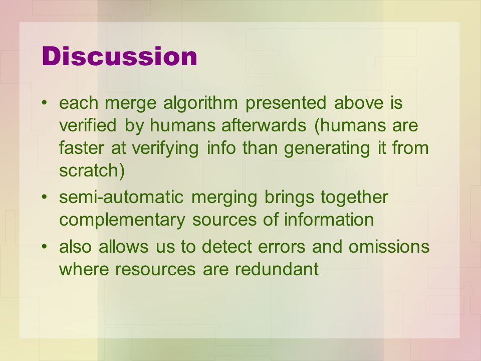 Discussion each merge algorithm presented above is verified by humans afterwards (humans are faster at verifying info than generating it from scratch) semi-automatic merging brings together complementary sources of information also allows us to detect errors and omissions where resources are redundant