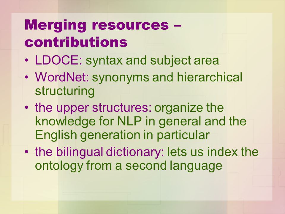 Merging resources – contributions LDOCE: syntax and subject area WordNet: synonyms and hierarchical structuring the upper structures: organize the kno