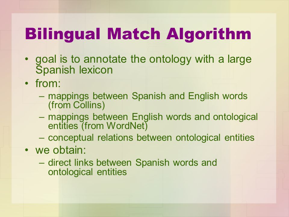 Bilingual Match Algorithm goal is to annotate the ontology with a large Spanish lexicon from: –mappings between Spanish and English words (from Collin