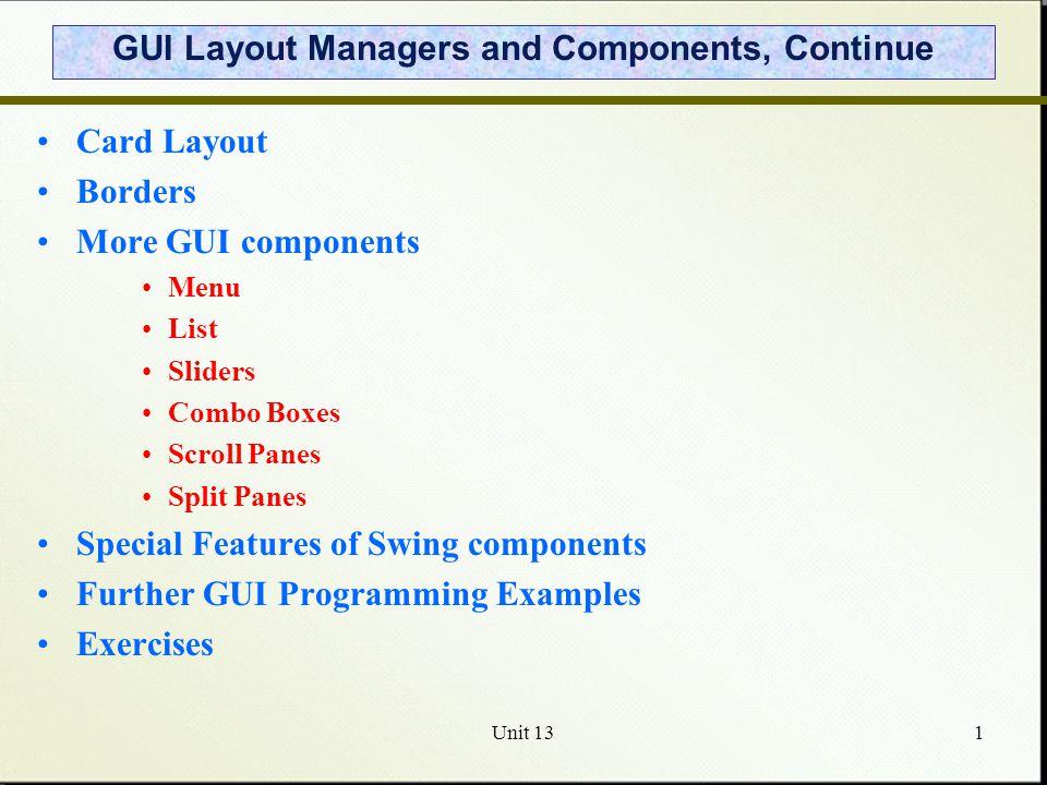 Unit 1312 Declaring a JList String[] items = { A , B , C , D }; JList list = new JList(items); list.setSelectionMode(DefaultListSelectionModel.SINGLE_SELECTION); // Set the item width int cellWidth = 200; list.setFixedCellWidth(cellWidth); // Set the item height int cellHeight = 18; list.setFixedCellHeight(cellHeight); // Get number of items in the list int size = list.getModel().getSize();
