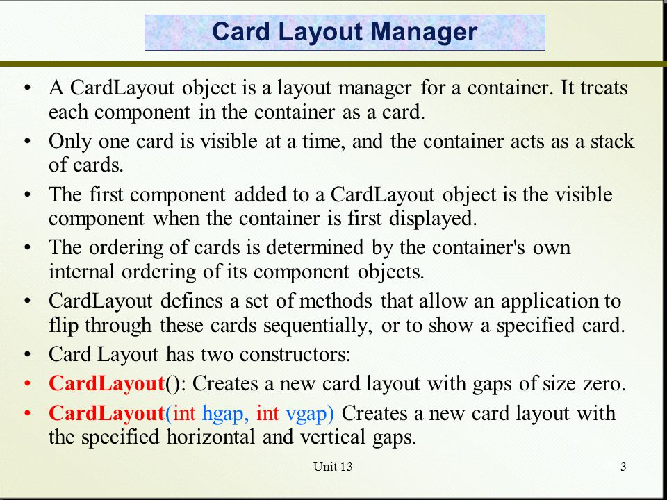 Unit 134 Card Layout Use the Card Layout class when you have an area that can contain different components at different times.