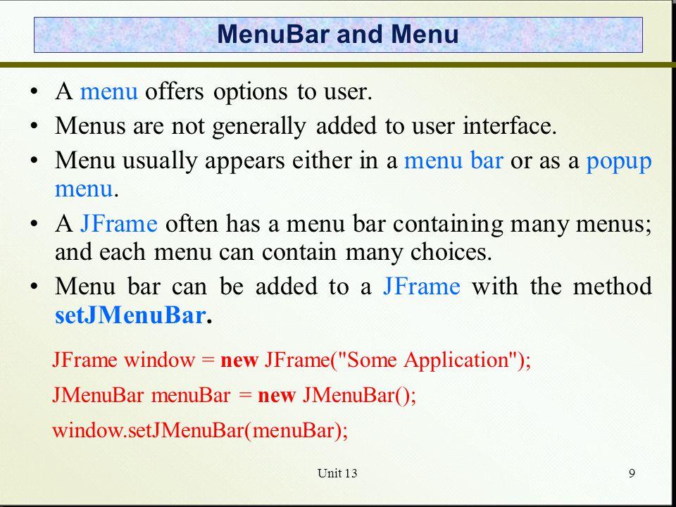 Unit 1310 Menu Menus are JMenu instances and added to menu bar: JMenu batter = new JMenu( Batter ); menuBar.add(batter); Menu choices are JMenuItem instances, and are added to menu: JMenuItem swing = new JMenuItem( Swing ); JMenuItem take = new JMenuItem( Take ); JMenuItem bunt = new JMenuItem( Bunt ); batter.add(swing); batter.add(take); batter.add(bunt);