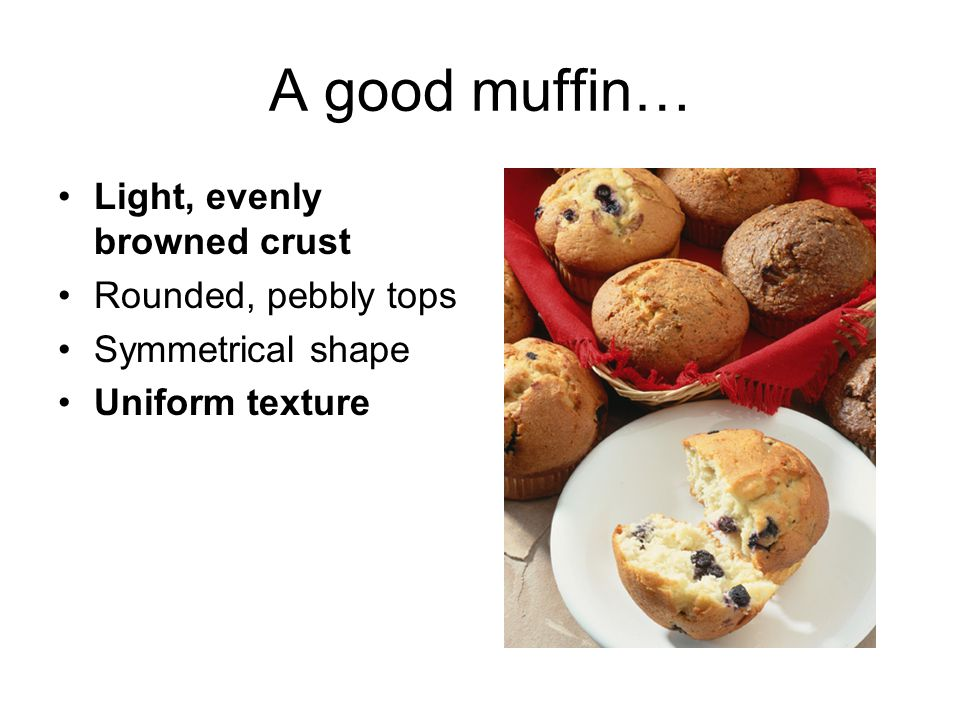 A bad muffin… Top has peaks Low volume Inside is chewy and heavy Has lots of TUNNELS inside –A tunnel is an air space in the batter!