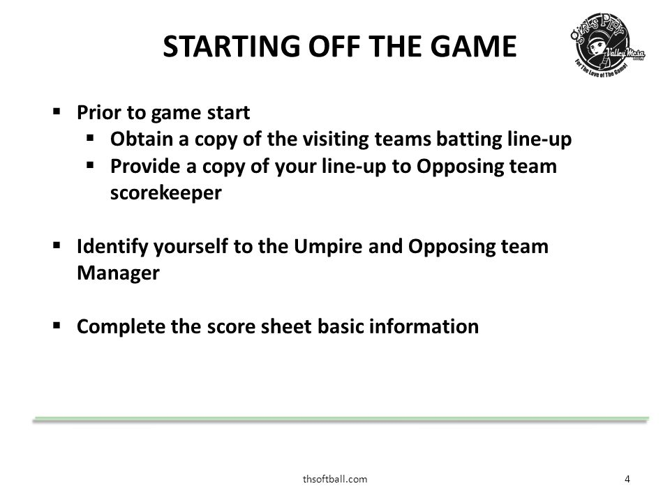 thsoftball.com4 STARTING OFF THE GAME  Prior to game start  Obtain a copy of the visiting teams batting line-up  Provide a copy of your line-up to Opposing team scorekeeper  Identify yourself to the Umpire and Opposing team Manager  Complete the score sheet basic information