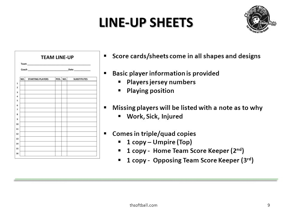 thsoftball.com9 LINE-UP SHEETS  Score cards/sheets come in all shapes and designs  Basic player information is provided  Players jersey numbers  Playing position  Missing players will be listed with a note as to why  Work, Sick, Injured  Comes in triple/quad copies  1 copy – Umpire (Top)  1 copy - Home Team Score Keeper (2 nd )  1 copy - Opposing Team Score Keeper (3 rd )