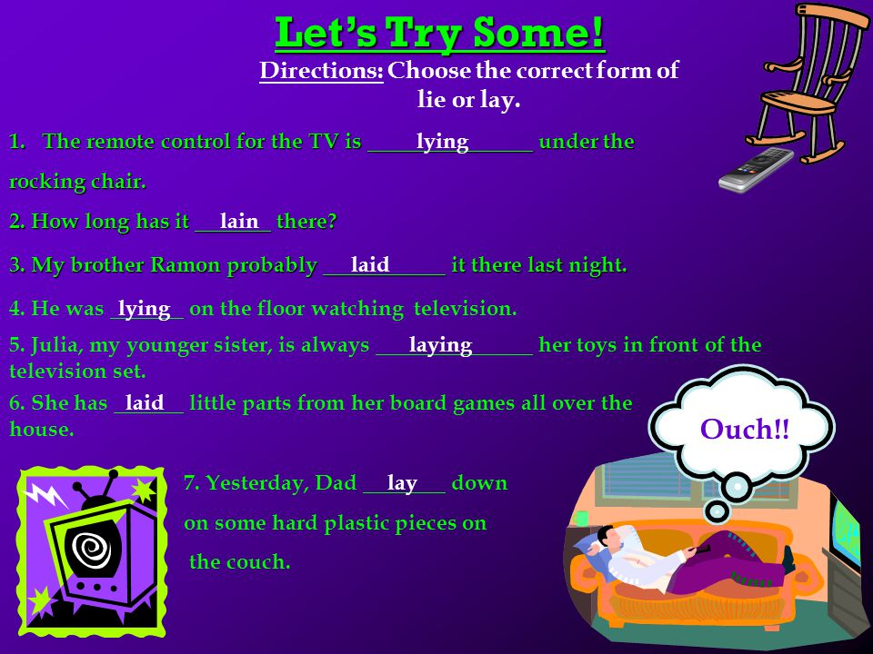 Lie & Lay Continued… Forms of the Verbs Lie & Lay BASE PRESENT PARTICIPLE PAST PAST PARTICIPLE LIEIs LyingLayHave/Has Lain LAYIs LayingLaidHave/Has La