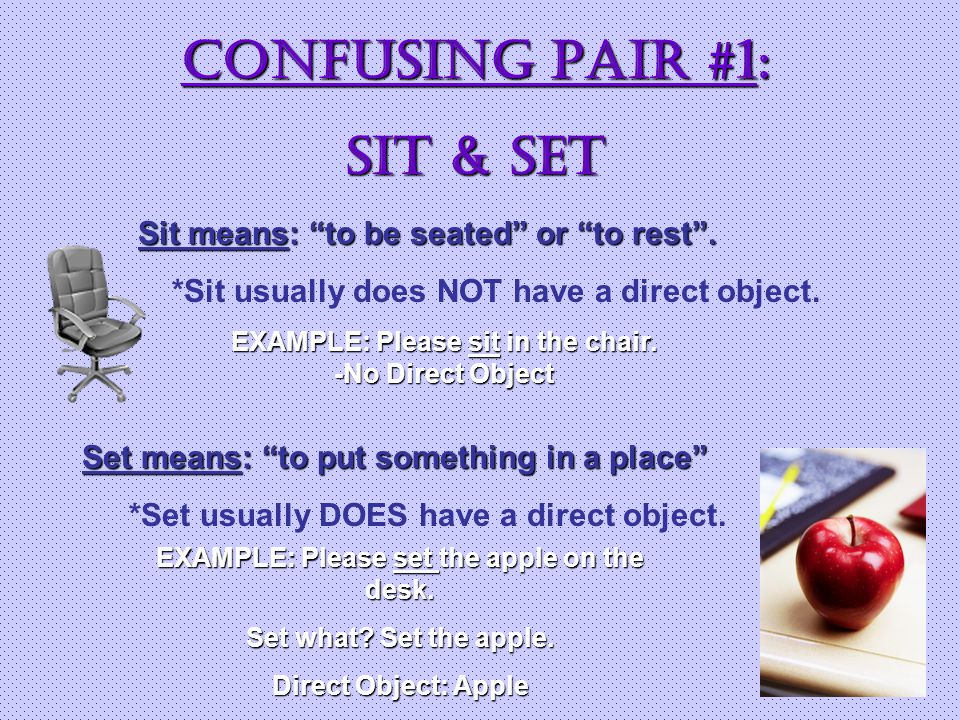 CONFUSING Pair #1: SIT & SET Sit means: to be seated or to rest .