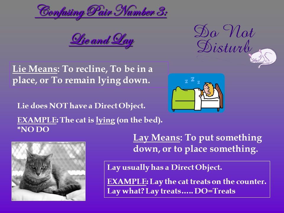 Confusing Pair Number 3: Lie and Lay Lie Means: To recline, To be in a place, or To remain lying down.