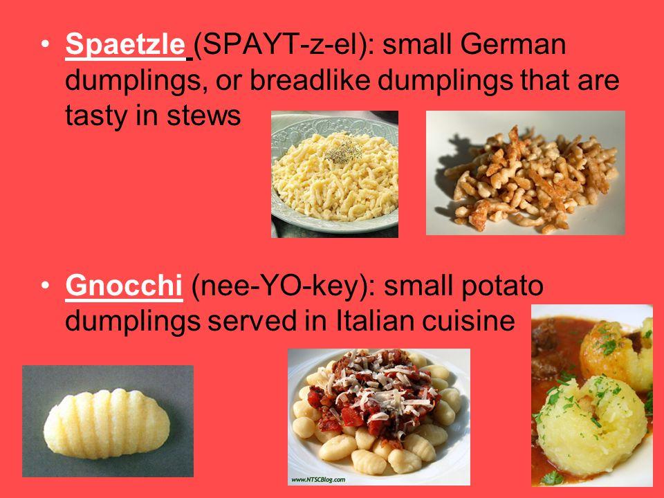 Spaetzle (SPAYT-z-el): small German dumplings, or breadlike dumplings that are tasty in stews Gnocchi (nee-YO-key): small potato dumplings served in I