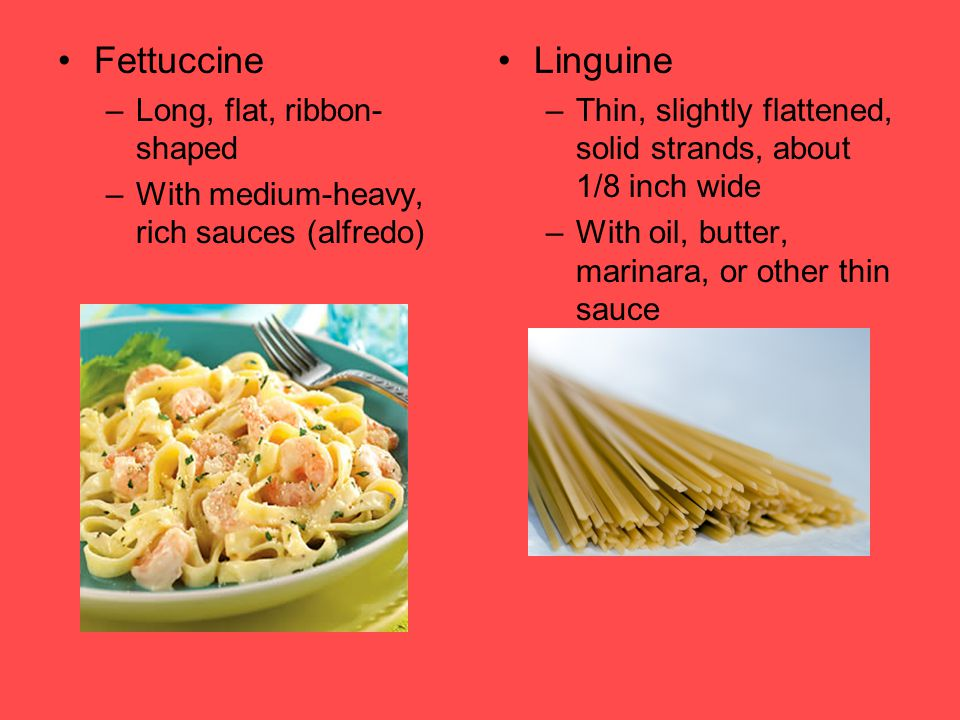 Fettuccine –Long, flat, ribbon- shaped –With medium-heavy, rich sauces (alfredo) Linguine –Thin, slightly flattened, solid strands, about 1/8 inch wid