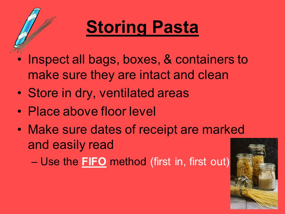 Storing Pasta Inspect all bags, boxes, & containers to make sure they are intact and clean Store in dry, ventilated areas Place above floor level Make