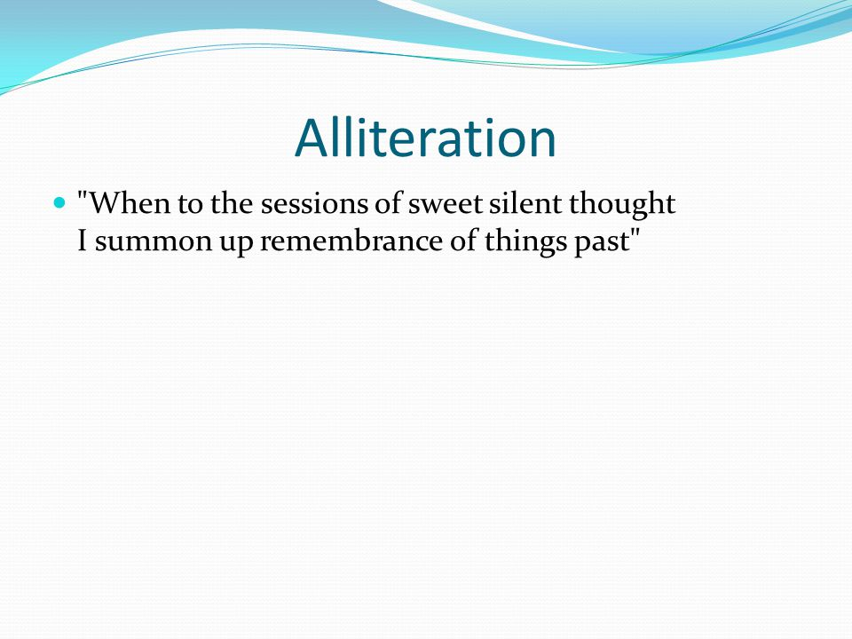 Alliteration When to the sessions of sweet silent thought I summon up remembrance of things past
