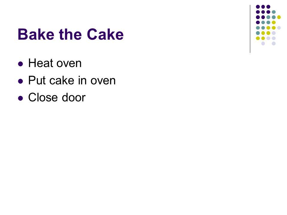 Bake the Cake Heat oven Put cake in oven Close door