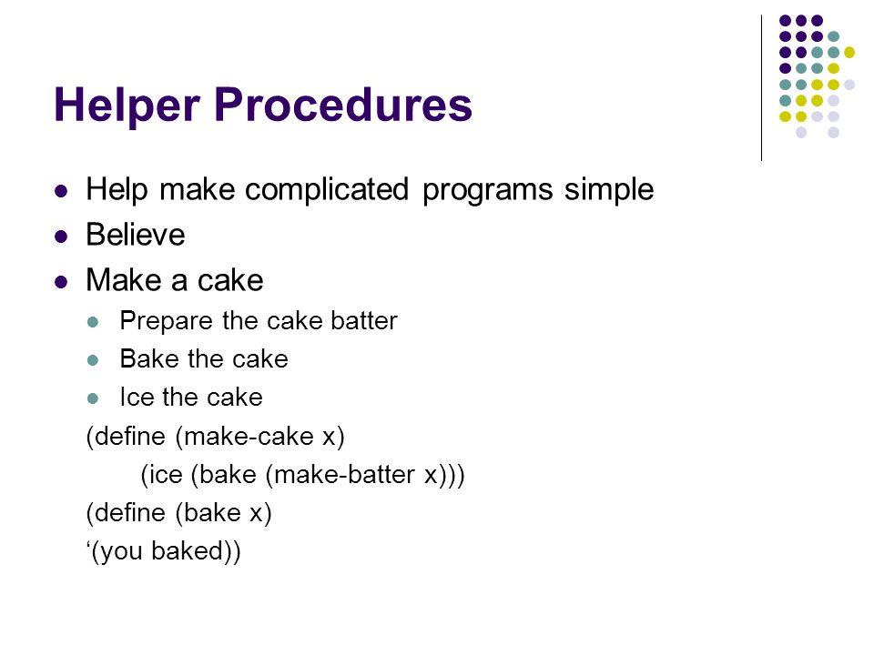 Helper Procedures Help make complicated programs simple Believe Make a cake Prepare the cake batter Bake the cake Ice the cake (define (make-cake x) (ice (bake (make-batter x))) (define (bake x) '(you baked))