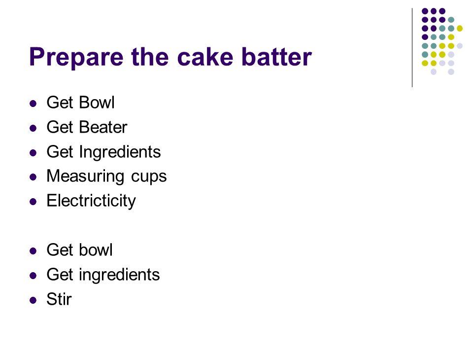 Prepare the cake batter Get Bowl Get Beater Get Ingredients Measuring cups Electricticity Get bowl Get ingredients Stir