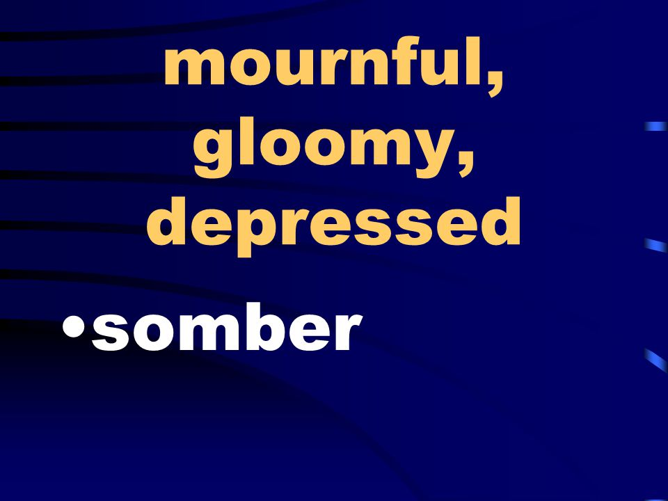 mournful, gloomy, depressed somber
