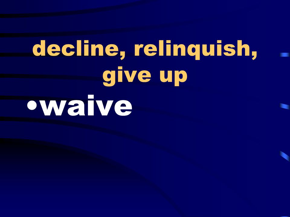 decline, relinquish, give up waive