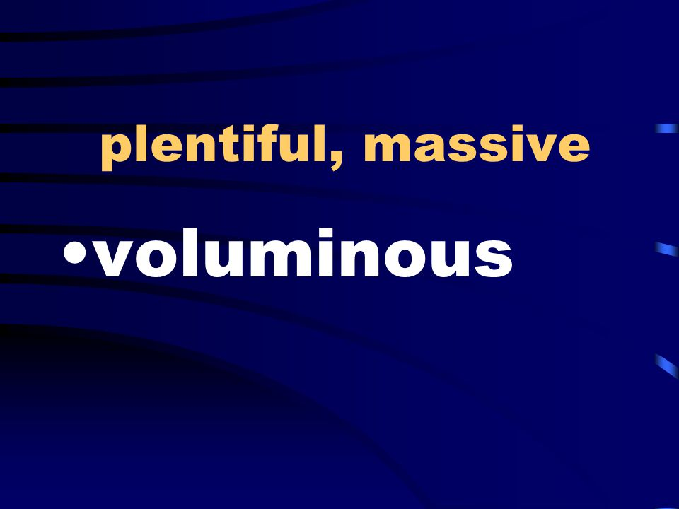 plentiful, massive voluminous