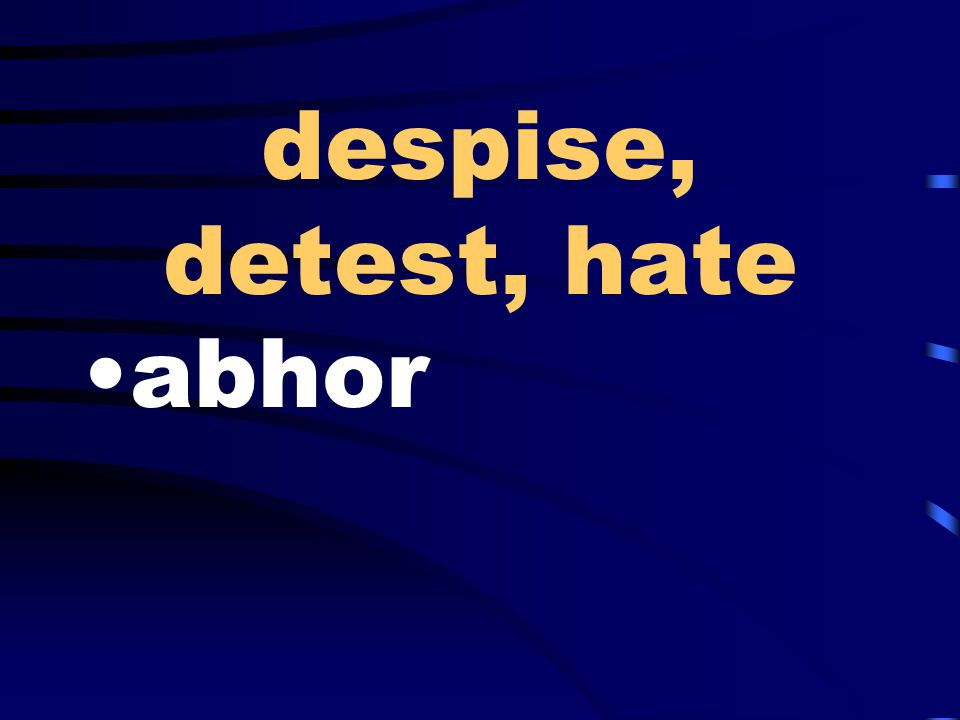 despise, detest, hate abhor