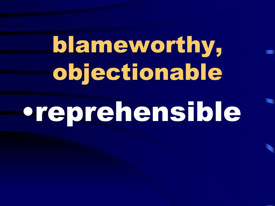 blameworthy, objectionable reprehensible