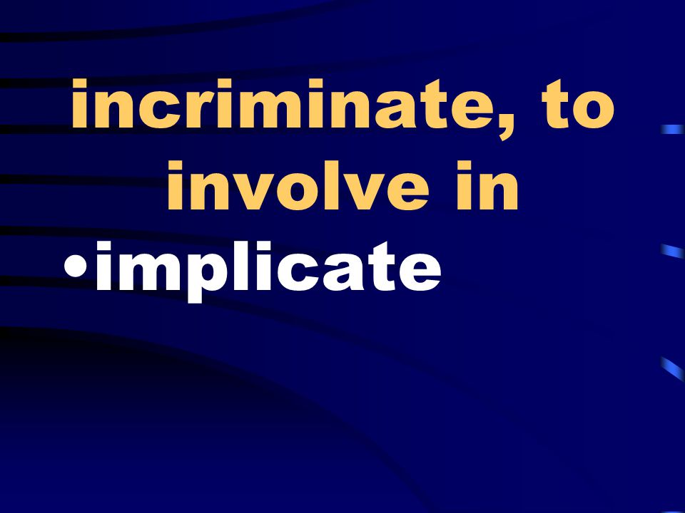 incriminate, to involve in implicate