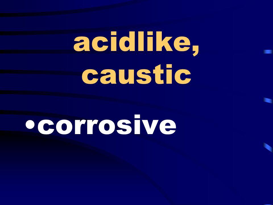 acidlike, caustic corrosive