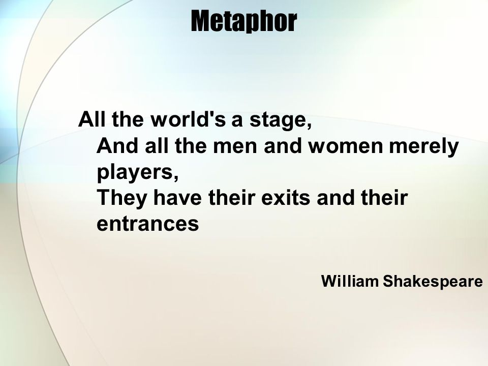 Metaphor All the world's a stage, And all the men and women merely players, They have their exits and their entrances William Shakespeare