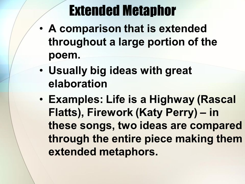 Extended Metaphor A comparison that is extended throughout a large portion of the poem. Usually big ideas with great elaboration Examples: Life is a H