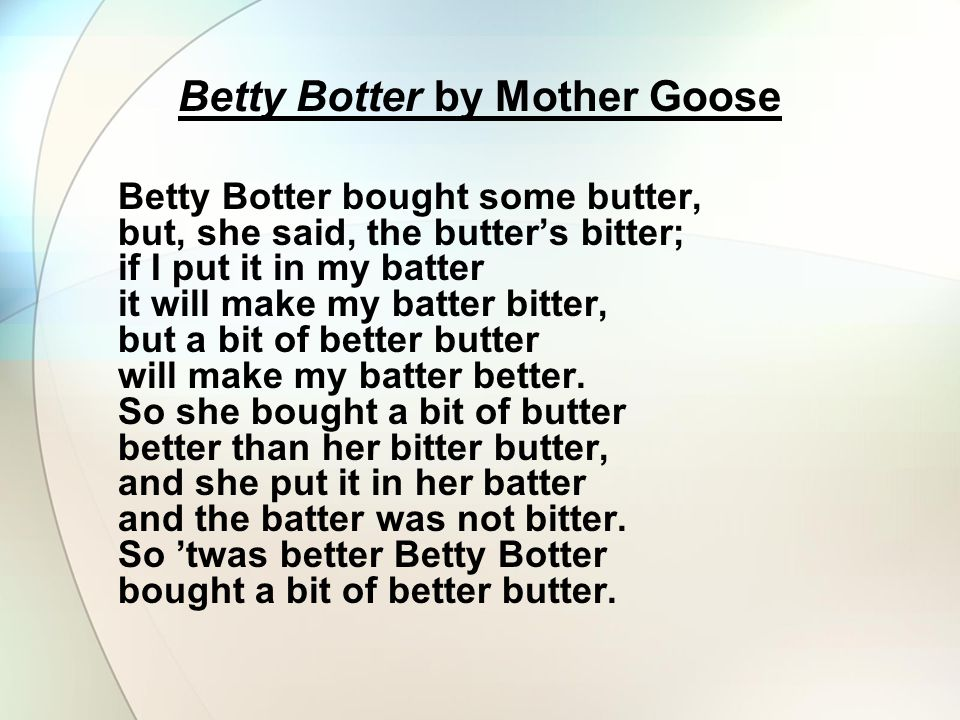 Betty Botter by Mother Goose Betty Botter bought some butter, but, she said, the butter's bitter; if I put it in my batter it will make my batter bitt