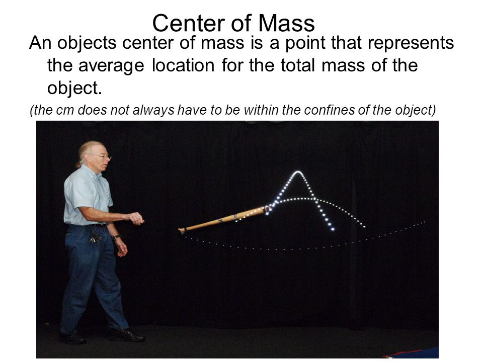 Center of Mass An objects center of mass is a point that represents the average location for the total mass of the object.