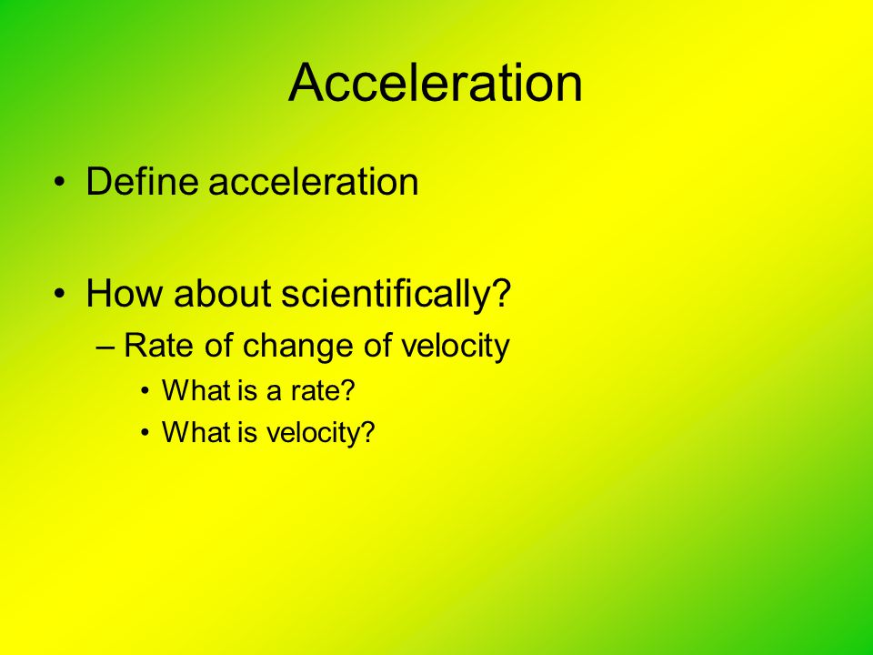 Acceleration Define acceleration How about scientifically.