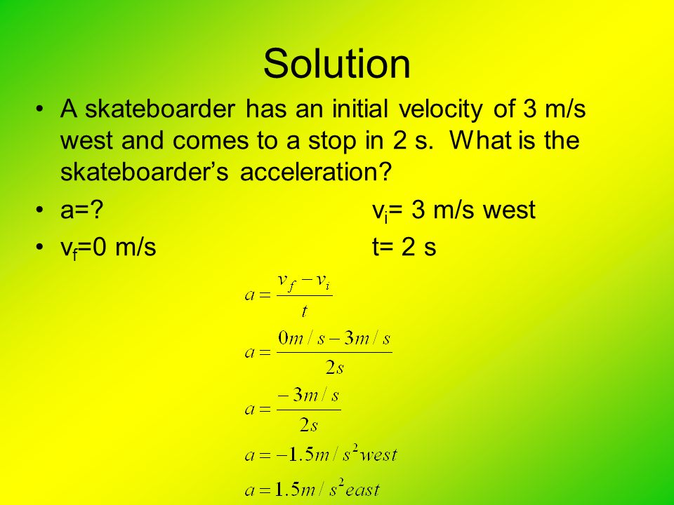 Solution A skateboarder has an initial velocity of 3 m/s west and comes to a stop in 2 s.