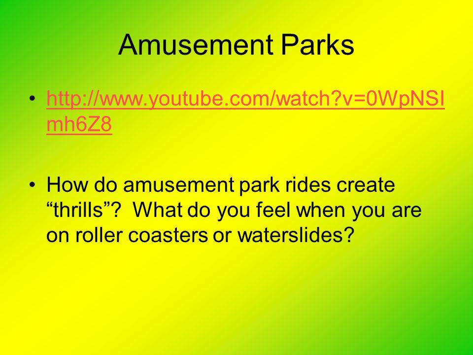 Amusement Parks http://www.youtube.com/watch?v=0WpNSI mh6Z8http://www.youtube.com/watch?v=0WpNSI mh6Z8 How do amusement park rides create thrills .