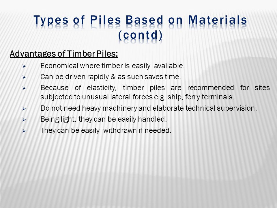Advantages of Timber Piles:  Economical where timber is easily available.  Can be driven rapidly & as such saves time.  Because of elasticity, timb