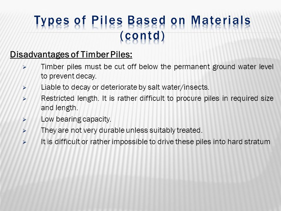 Disadvantages of Timber Piles:  Timber piles must be cut off below the permanent ground water level to prevent decay.  Liable to decay or deteriorat