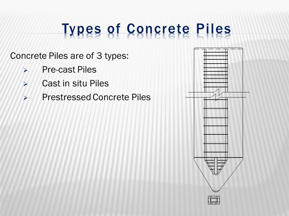 Concrete Piles are of 3 types:  Pre-cast Piles  Cast in situ Piles  Prestressed Concrete Piles