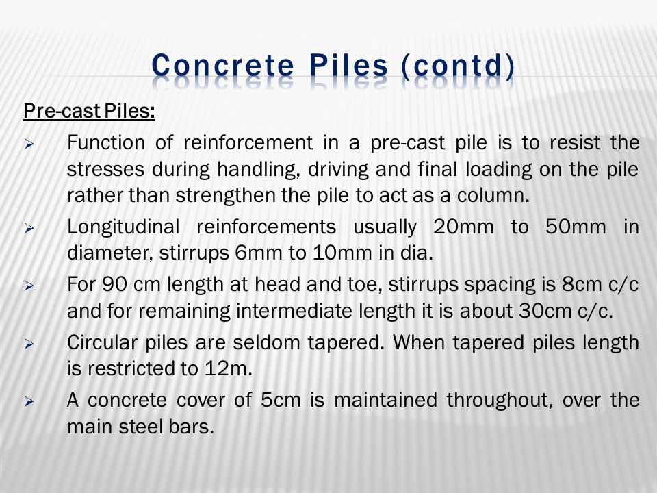 Pre-cast Piles:  Function of reinforcement in a pre-cast pile is to resist the stresses during handling, driving and final loading on the pile rather